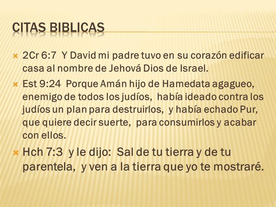 2Cr 6:7 Y David mi padre tuvo en su corazón edificar casa al nombre de Jehová Dios de Israel. Est 9:24 Porque Amán hijo de Hamedata agagueo, enemigo d