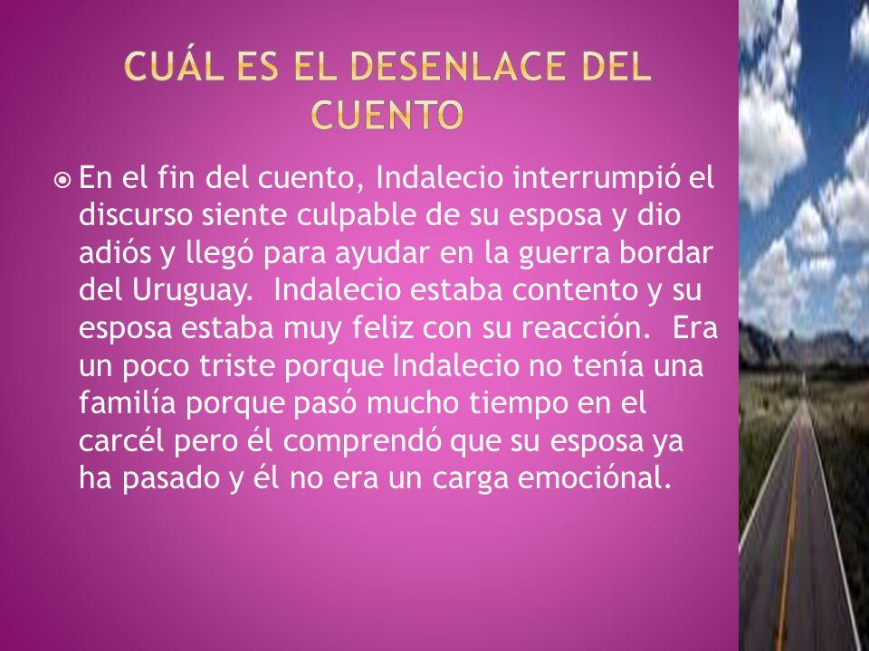 En el fin del cuento, Indalecio interrumpió el discurso siente culpable de su esposa y dio adiós y llegó para ayudar en la guerra bordar del Uruguay.