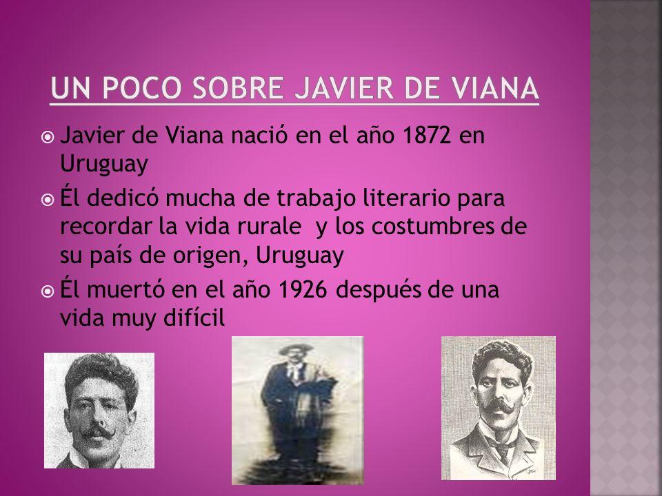 Javier de Viana naciό en el año 1872 en Uruguay Él dedicό mucha de trabajo literario para recordar la vida rurale y los costumbres de su país de orige