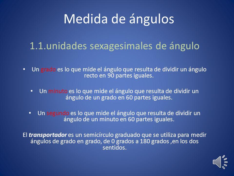 Medida de ángulos 1.1.unidades sexagesimales de ángulo Un grado es lo que mide el ángulo que resulta de dividir un ángulo recto en 90 partes iguales.