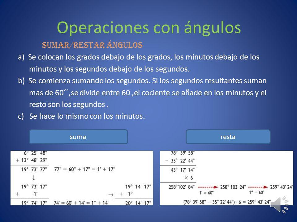 Operaciones con ángulos sumar/restar ángulos a) Se colocan los grados debajo de los grados, los minutos debajo de los minutos y los segundos debajo de los segundos.