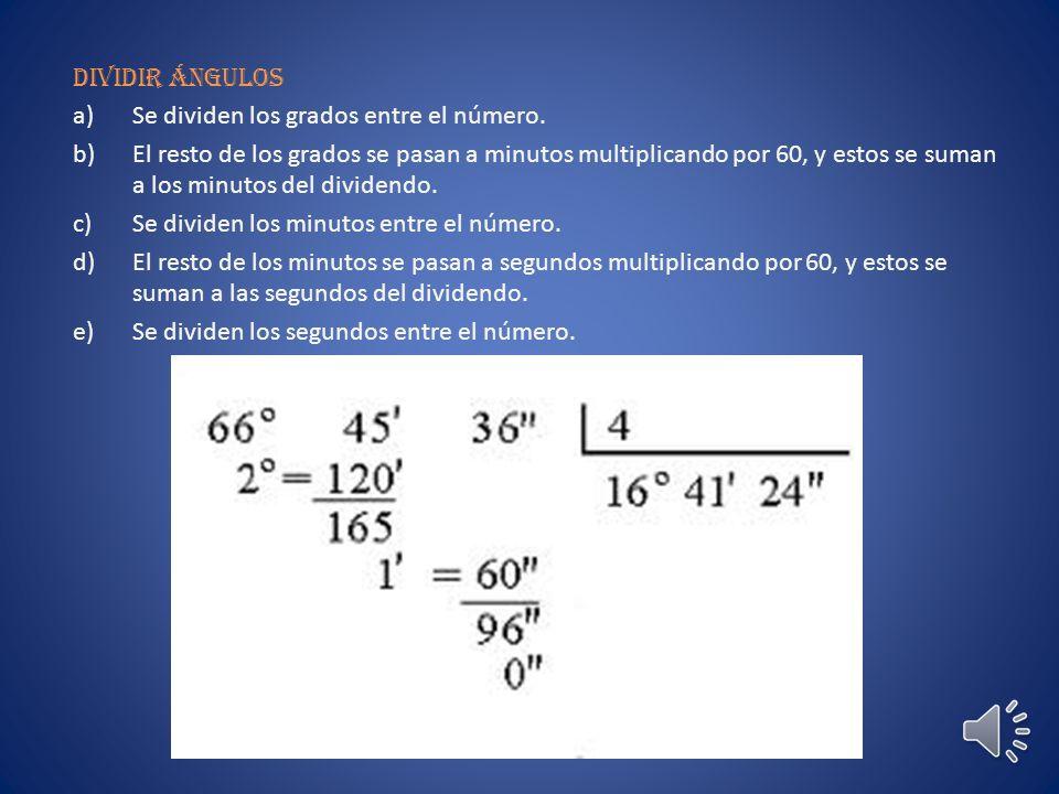 Multiplicar ángulos a) Se multiplica el número por los segundos, minutos y grados sucesivamente b)Si los segundos pasan de 60´´ se dividen entre 60.