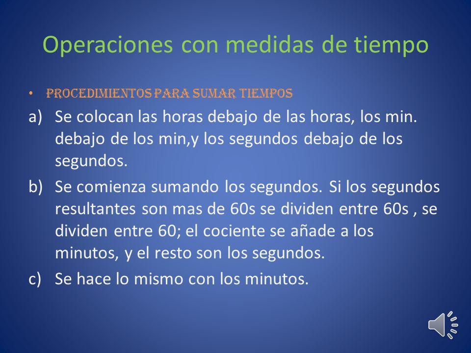 Operaciones con medidas de tiempo Procedimientos para sumar tiempos a)Se colocan las horas debajo de las horas, los min.