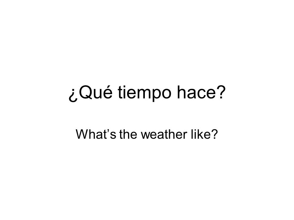 ¿Qué tiempo hace? Whats the weather like?