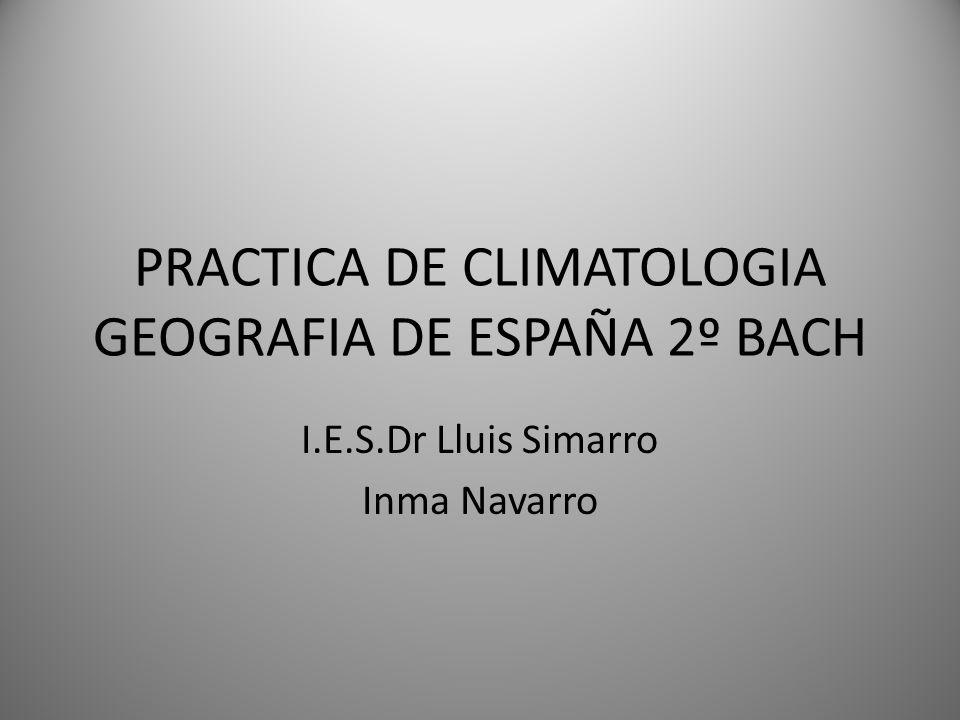 PRACTICA DE CLIMATOLOGIA GEOGRAFIA DE ESPAÑA 2º BACH I.E.S.Dr Lluis Simarro Inma Navarro