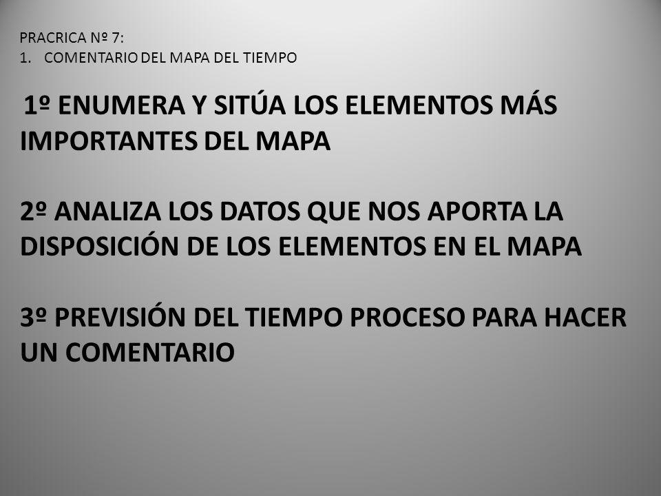 PRACRICA Nº 7: 1.COMENTARIO DEL MAPA DEL TIEMPO 1º ENUMERA Y SITÚA LOS ELEMENTOS MÁS IMPORTANTES DEL MAPA 2º ANALIZA LOS DATOS QUE NOS APORTA LA DISPOSICIÓN DE LOS ELEMENTOS EN EL MAPA 3º PREVISIÓN DEL TIEMPO PROCESO PARA HACER UN COMENTARIO