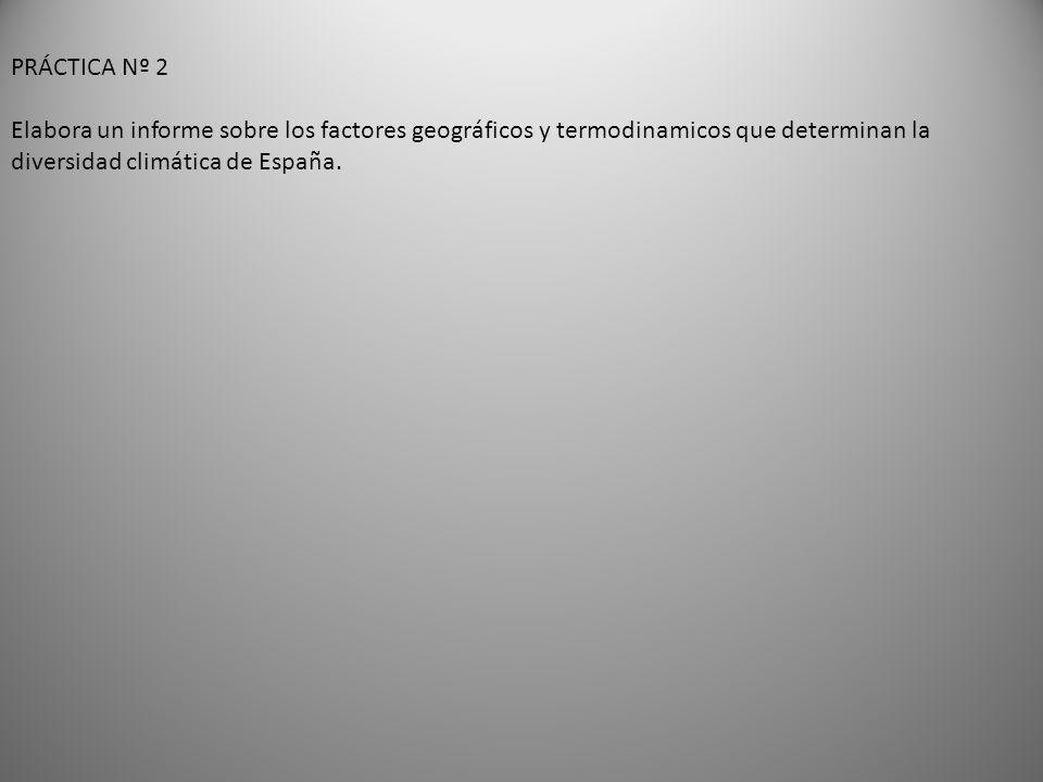 PRÁCTICA Nº 2 Elabora un informe sobre los factores geográficos y termodinamicos que determinan la diversidad climática de España.