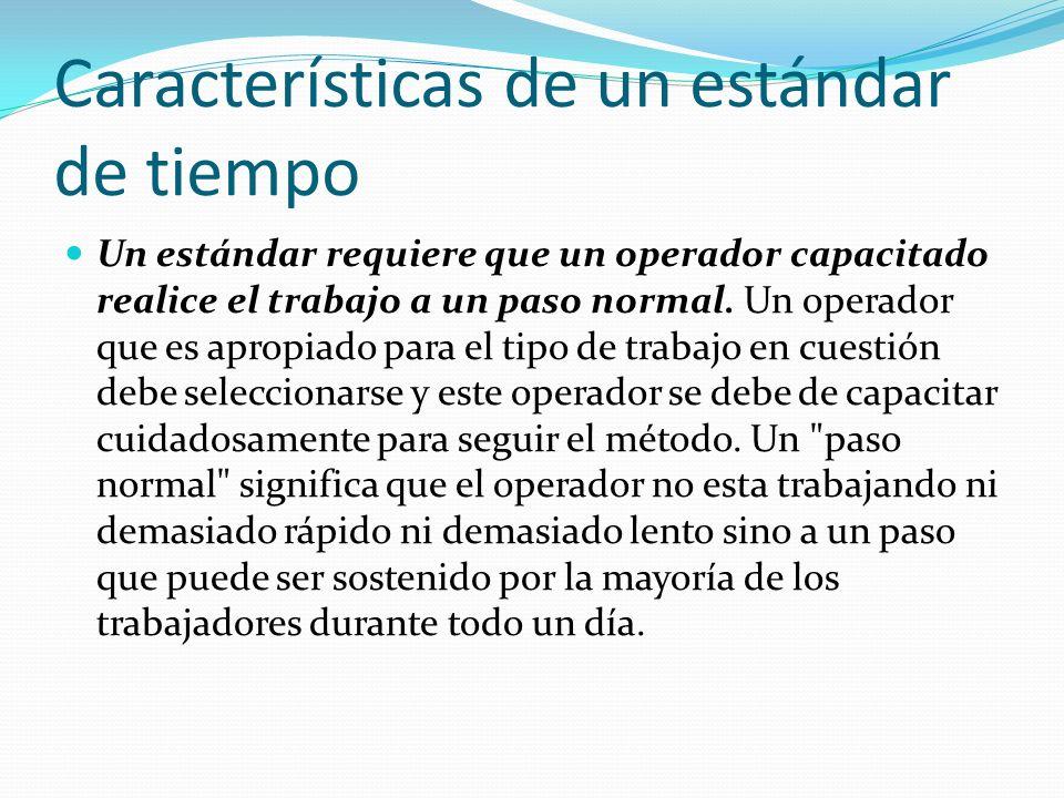 Características de un estándar de tiempo Un estándar requiere que un operador capacitado realice el trabajo a un paso normal. Un operador que es aprop