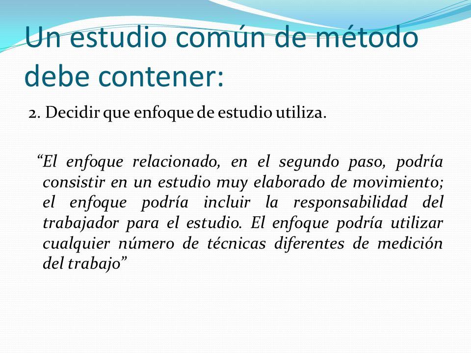 Un estudio común de método debe contener: 2. Decidir que enfoque de estudio utiliza. El enfoque relacionado, en el segundo paso, podría consistir en u