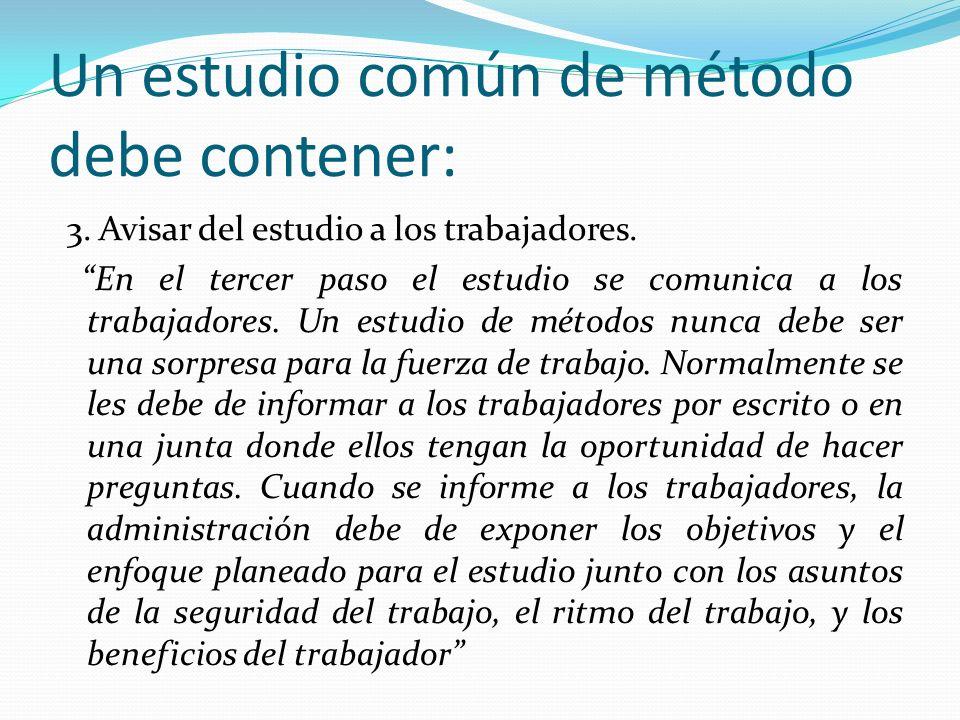 Un estudio común de método debe contener: 3. Avisar del estudio a los trabajadores. En el tercer paso el estudio se comunica a los trabajadores. Un es