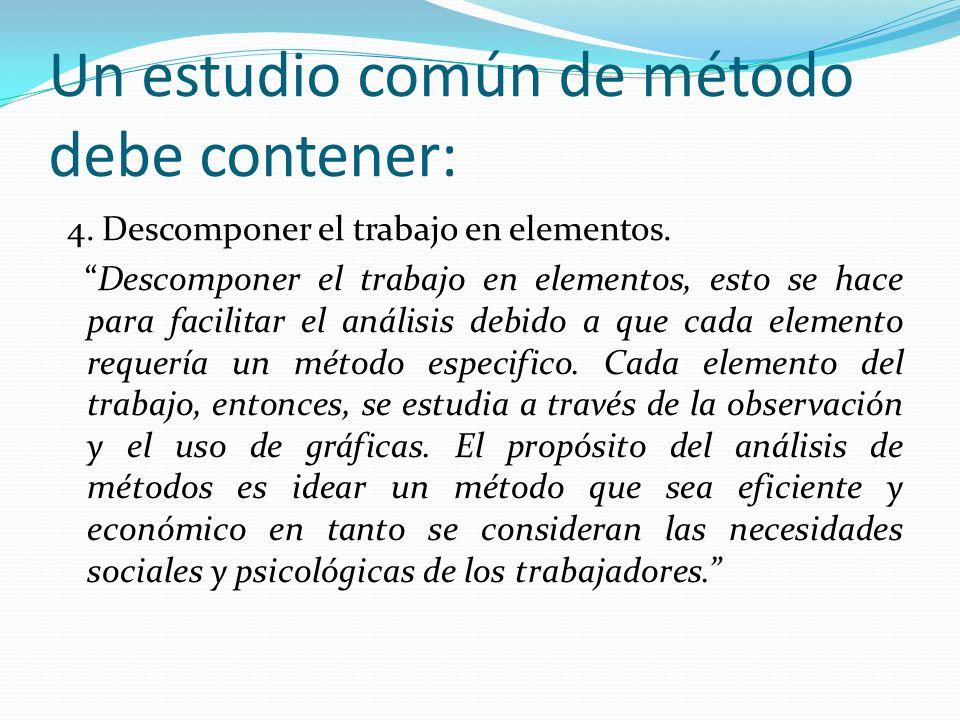 Un estudio común de método debe contener: 4. Descomponer el trabajo en elementos. Descomponer el trabajo en elementos, esto se hace para facilitar el
