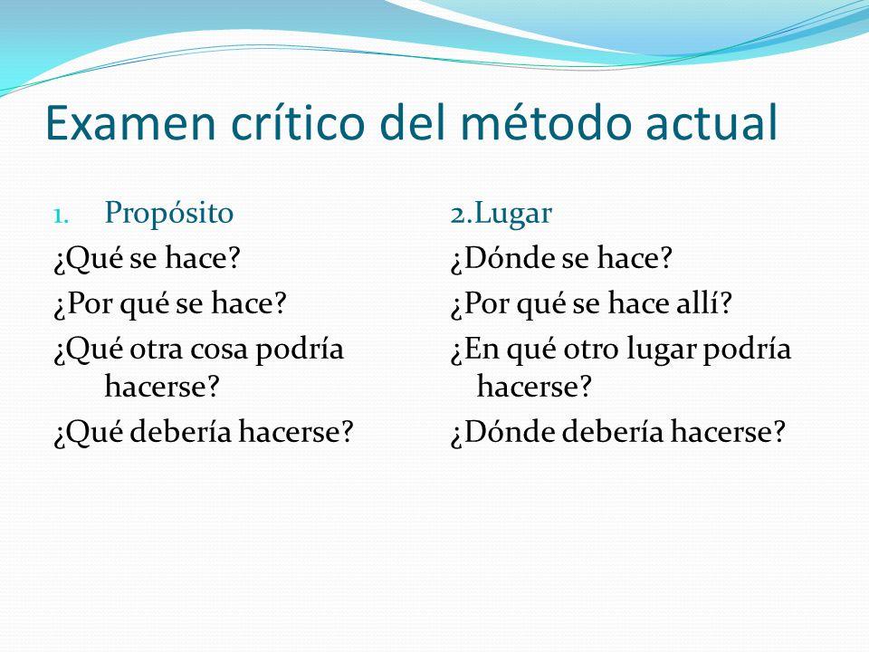 Examen crítico del método actual 1. Propósito ¿Qué se hace? ¿Por qué se hace? ¿Qué otra cosa podría hacerse? ¿Qué debería hacerse? 2.Lugar ¿Dónde se h