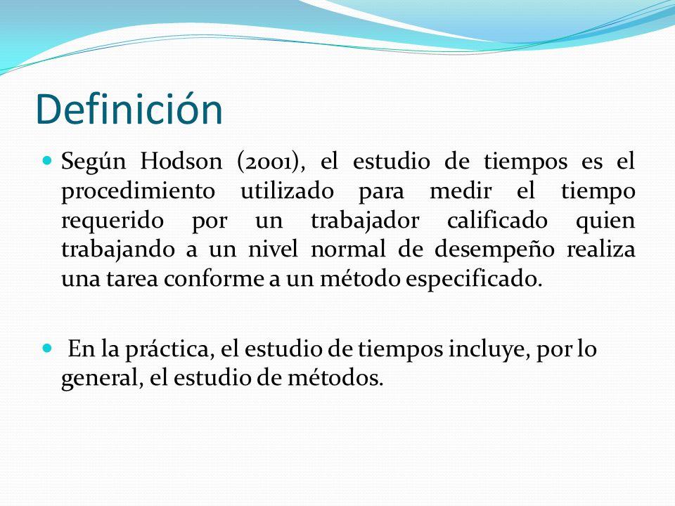 Definición Según Hodson (2001), el estudio de tiempos es el procedimiento utilizado para medir el tiempo requerido por un trabajador calificado quien