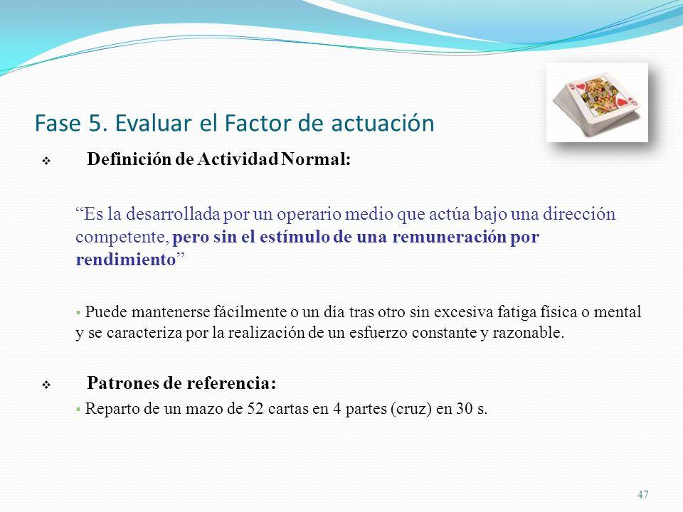 47 Fase 5. Evaluar el Factor de actuación Definición de Actividad Normal: Es la desarrollada por un operario medio que actúa bajo una dirección compet