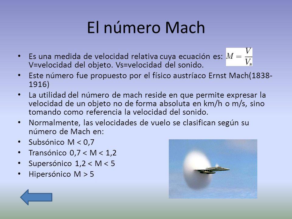 El número Mach Es una medida de velocidad relativa cuya ecuación es: V=velocidad del objeto. Vs=velocidad del sonido. Este número fue propuesto por el