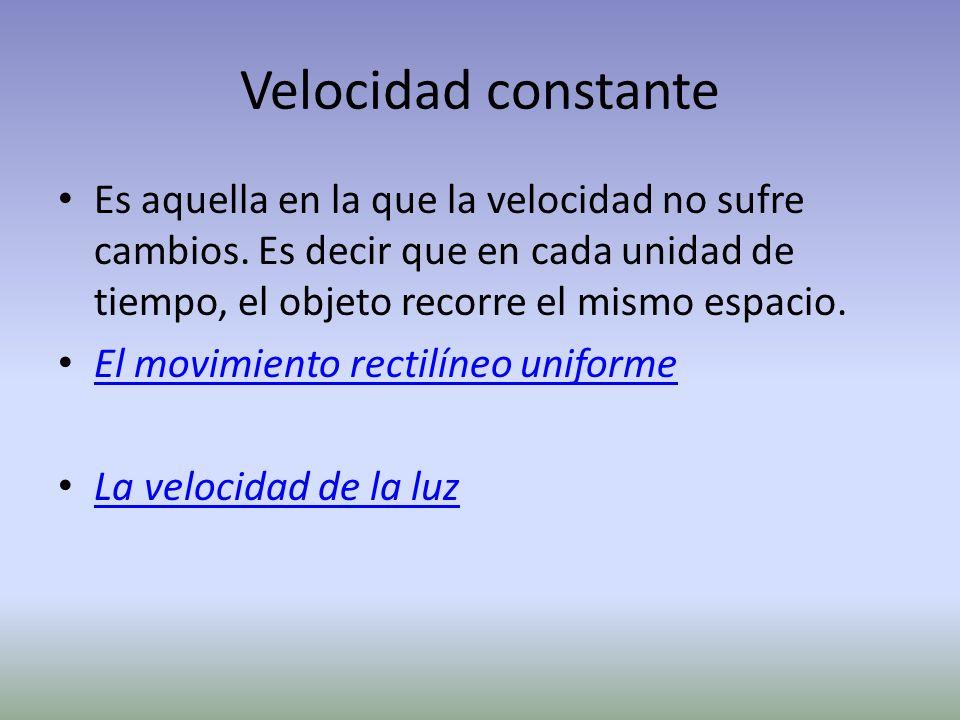 Velocidad constante Es aquella en la que la velocidad no sufre cambios. Es decir que en cada unidad de tiempo, el objeto recorre el mismo espacio. El