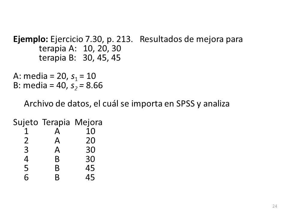 Ejemplo: Ejercicio 7.30, p. 213. Resultados de mejora para terapia A: 10, 20, 30 terapia B: 30, 45, 45 A: media = 20, s 1 = 10 B: media = 40, s 2 = 8.