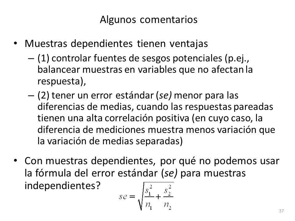 Algunos comentarios Muestras dependientes tienen ventajas – (1) controlar fuentes de sesgos potenciales (p.ej., balancear muestras en variables que no