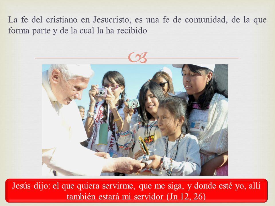 La fe del cristiano en Jesucristo, es una fe de comunidad, de la que forma parte y de la cual la ha recibido Jesús dijo: el que quiera servirme, que m