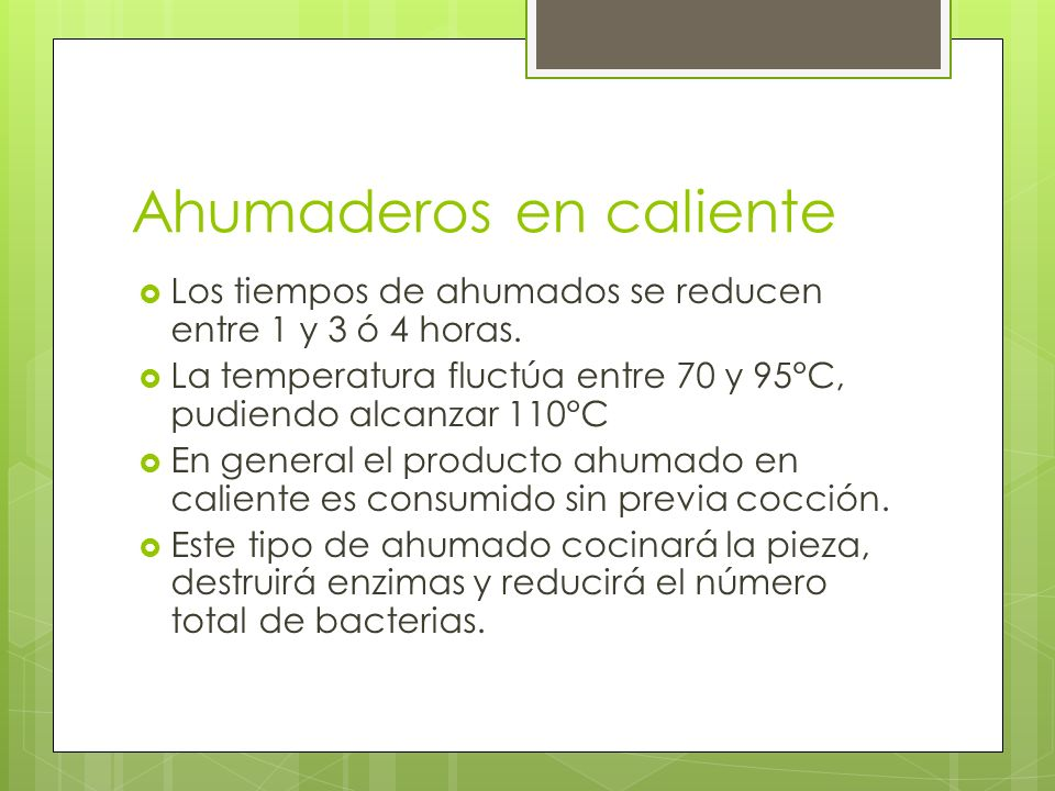 Ahumaderos en caliente Los tiempos de ahumados se reducen entre 1 y 3 ó 4 horas. La temperatura fluctúa entre 70 y 95°C, pudiendo alcanzar 110°C En ge