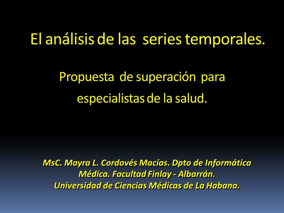 El análisis de las series temporales. Propuesta de superación para especialistas de la salud. MsC. Mayra L. Cordovés Macías. Dpto de Informática Médic