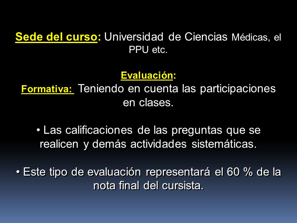 Sede del curso: Universidad de Ciencias Médicas, el PPU etc. Evaluación: Formativa: Teniendo en cuenta las participaciones en clases. Las calificacion