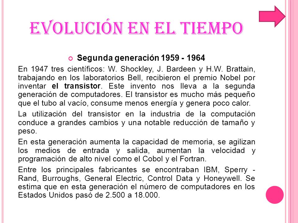 EVOLUCIÓN EN EL TIEMPO Tercera generación 1965 - 1971 El cambio de generación se presenta con la fabricación de el circuito integrado.