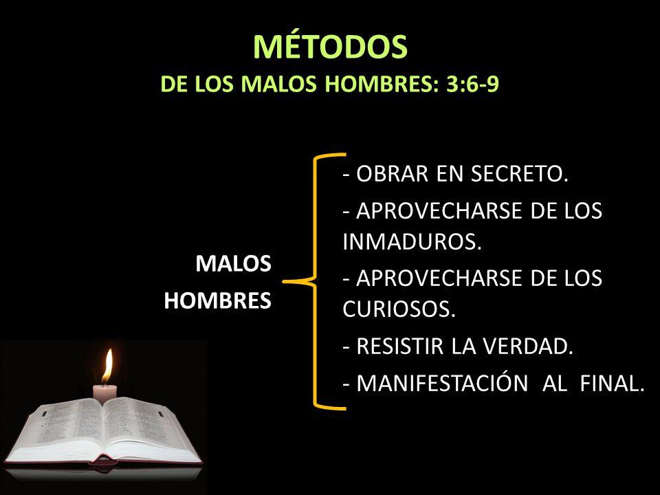 MÉTODOS DE LOS MALOS HOMBRES: 3:6-9 MALOS HOMBRES - OBRAR EN SECRETO. - APROVECHARSE DE LOS INMADUROS. - APROVECHARSE DE LOS CURIOSOS. - RESISTIR LA V