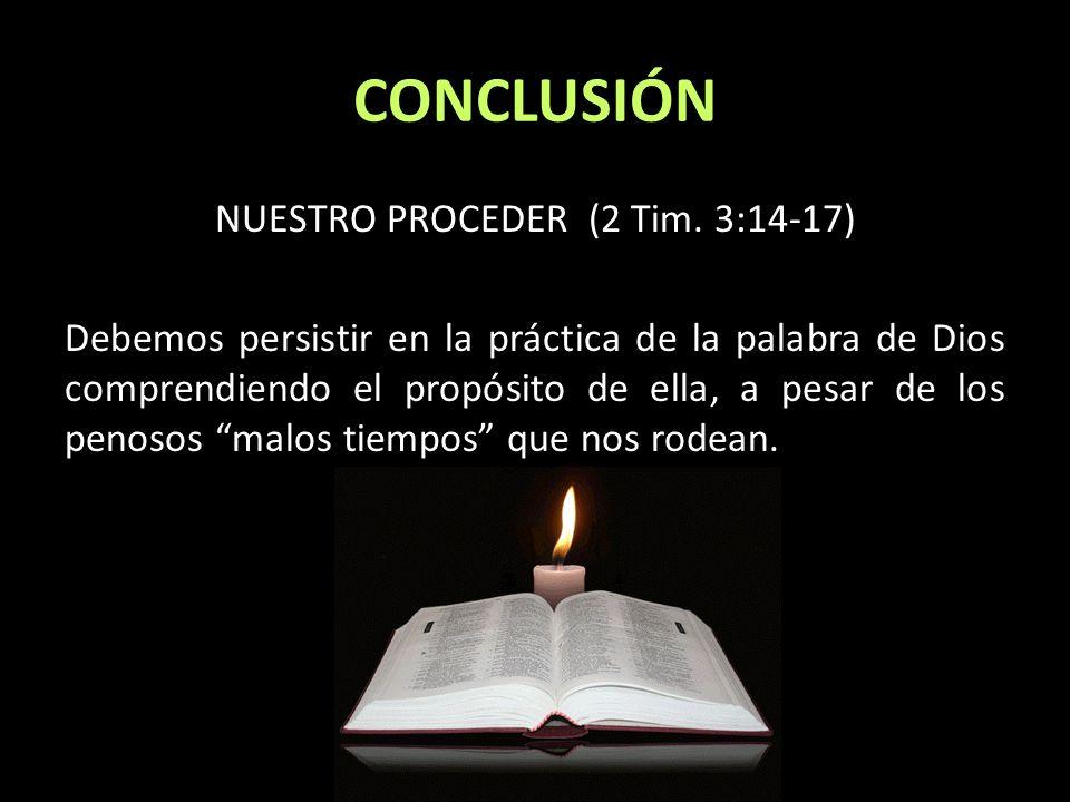 CONCLUSIÓN NUESTRO PROCEDER (2 Tim. 3:14-17) Debemos persistir en la práctica de la palabra de Dios comprendiendo el propósito de ella, a pesar de los