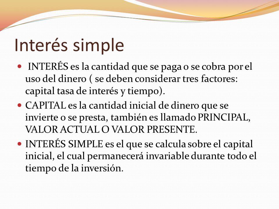 Interés simple INTERÉS es la cantidad que se paga o se cobra por el uso del dinero ( se deben considerar tres factores: capital tasa de interés y tiem