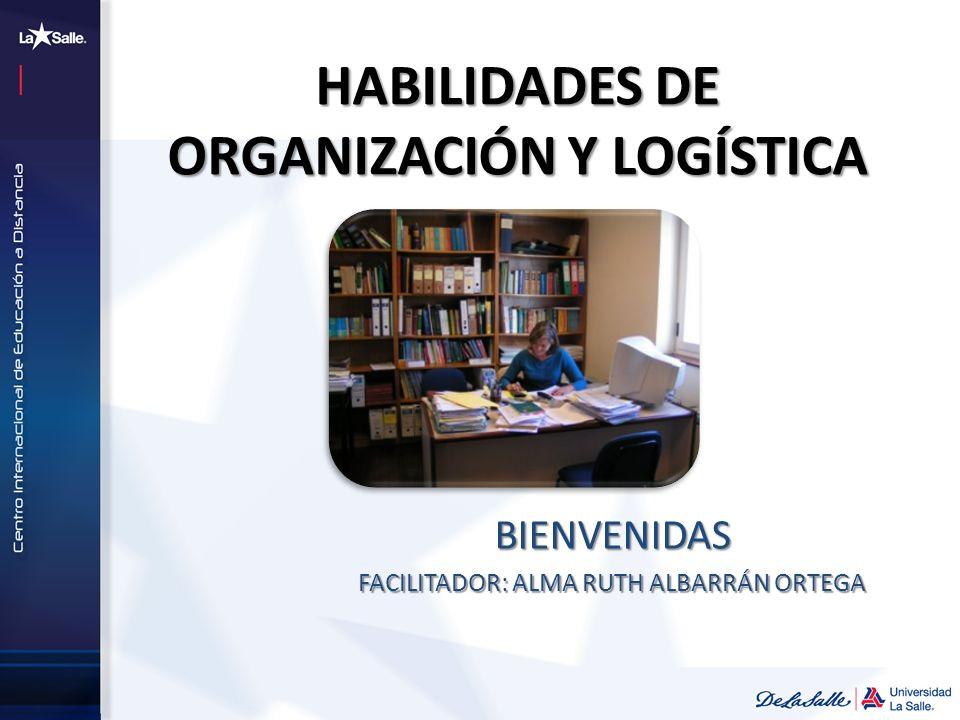 HABILIDADES DE ORGANIZACIÓN Y LOGÍSTICA BIENVENIDAS FACILITADOR: ALMA RUTH ALBARRÁN ORTEGA