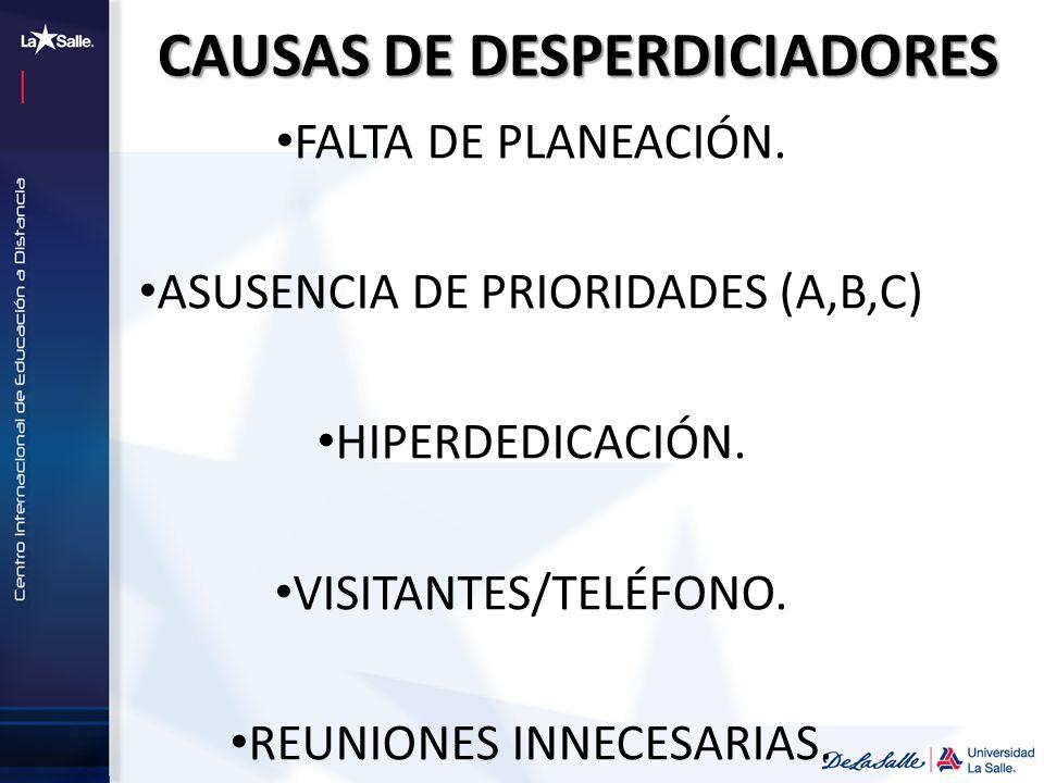 CAUSAS DE DESPERDICIADORES FALTA DE PLANEACIÓN. ASUSENCIA DE PRIORIDADES (A,B,C) HIPERDEDICACIÓN. VISITANTES/TELÉFONO. REUNIONES INNECESARIAS.
