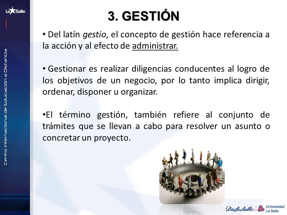 3. GESTIÓN Del latín gestio, el concepto de gestión hace referencia a la acción y al efecto de administrar. Gestionar es realizar diligencias conducen