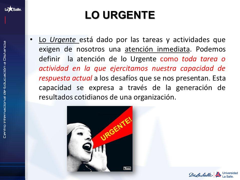 LO URGENTE Lo Urgente está dado por las tareas y actividades que exigen de nosotros una atención inmediata. Podemos definir la atención de lo Urgente