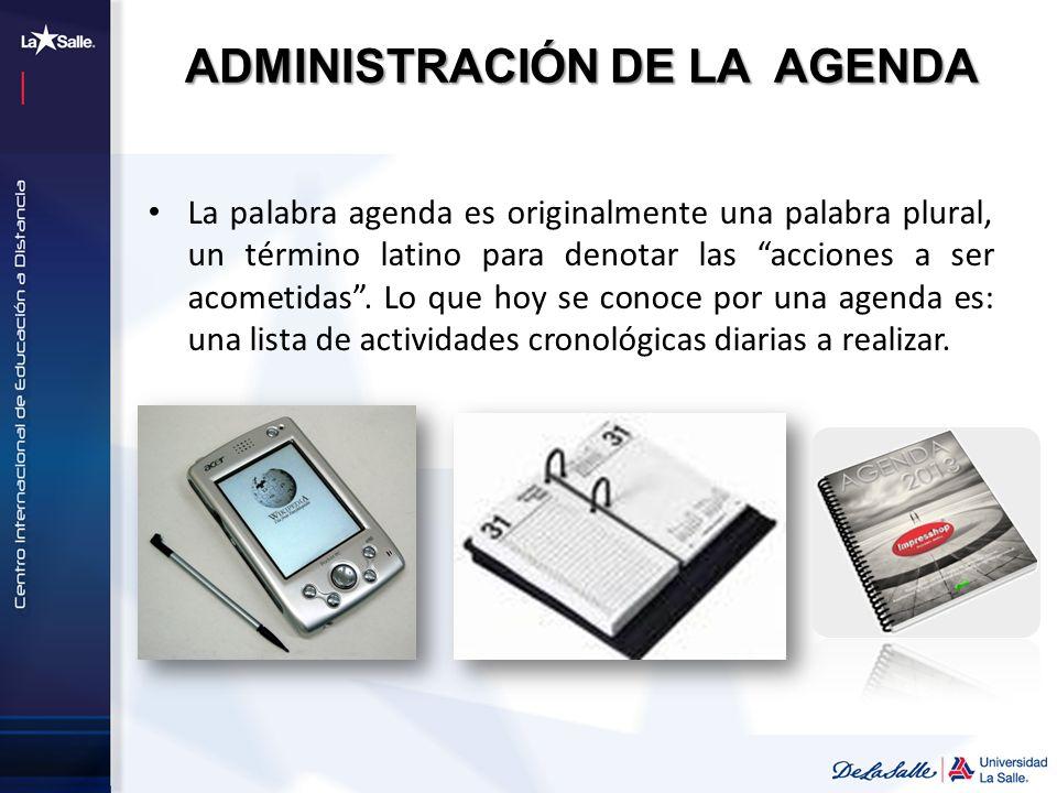 ADMINISTRACIÓN DE LA AGENDA La palabra agenda es originalmente una palabra plural, un término latino para denotar las acciones a ser acometidas. Lo qu