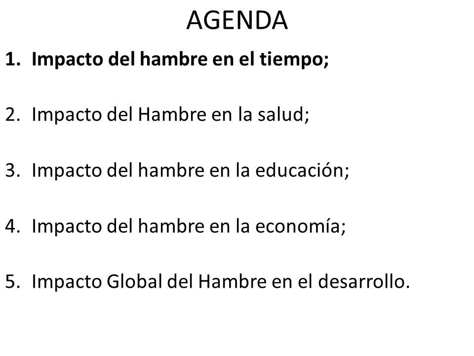 AGENDA 1.Impacto del hambre en el tiempo; 2.Impacto del Hambre en la salud; 3.Impacto del hambre en la educación; 4.Impacto del hambre en la economía; 5.Impacto Global del Hambre en el desarrollo.