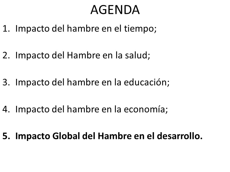AGENDA 1.Impacto del hambre en el tiempo; 2.Impacto del Hambre en la salud; 3.Impacto del hambre en la educación; 4.Impacto del hambre en la economía;