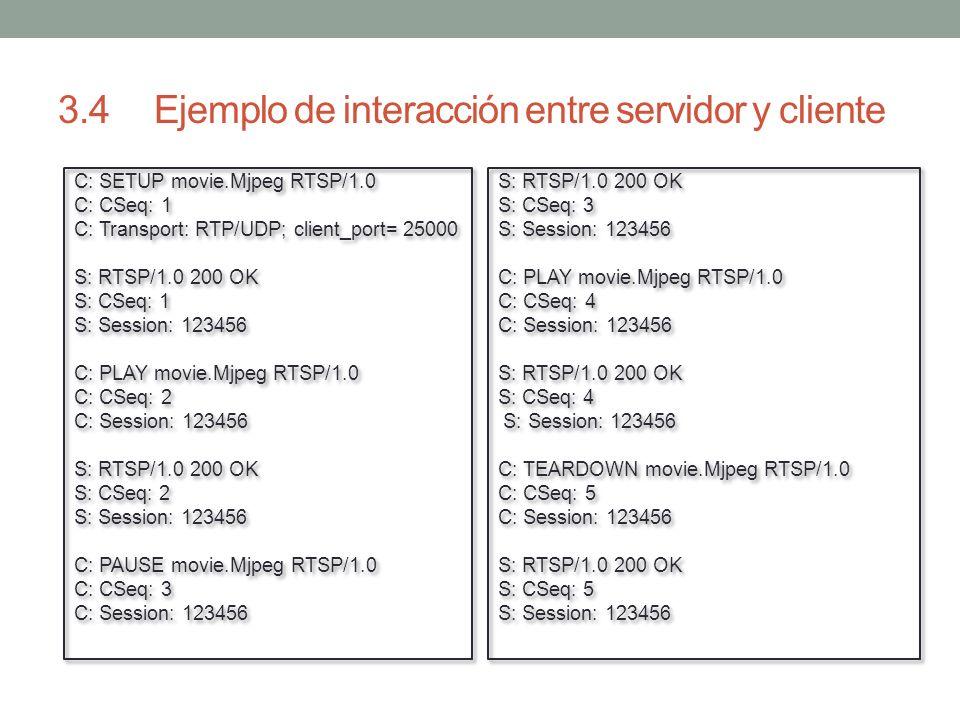 3.4Ejemplo de interacción entre servidor y cliente S: RTSP/1.0 200 OK S: CSeq: 3 S: Session: 123456 C: PLAY movie.Mjpeg RTSP/1.0 C: CSeq: 4 C: Session