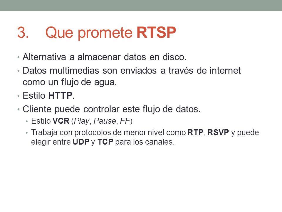 3.Que promete RTSP Alternativa a almacenar datos en disco. Datos multimedias son enviados a través de internet como un flujo de agua. Estilo HTTP. Cli
