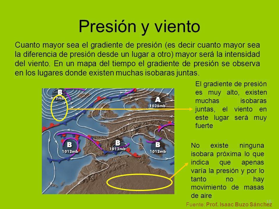 Presión y viento Cuanto mayor sea el gradiente de presión (es decir cuanto mayor sea la diferencia de presión desde un lugar a otro) mayor será la int