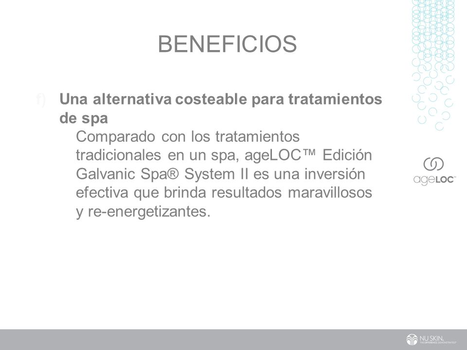 BENEFICIOS f) Una alternativa costeable para tratamientos de spa Comparado con los tratamientos tradicionales en un spa, ageLOC Edición Galvanic Spa® System II es una inversión efectiva que brinda resultados maravillosos y re-energetizantes.