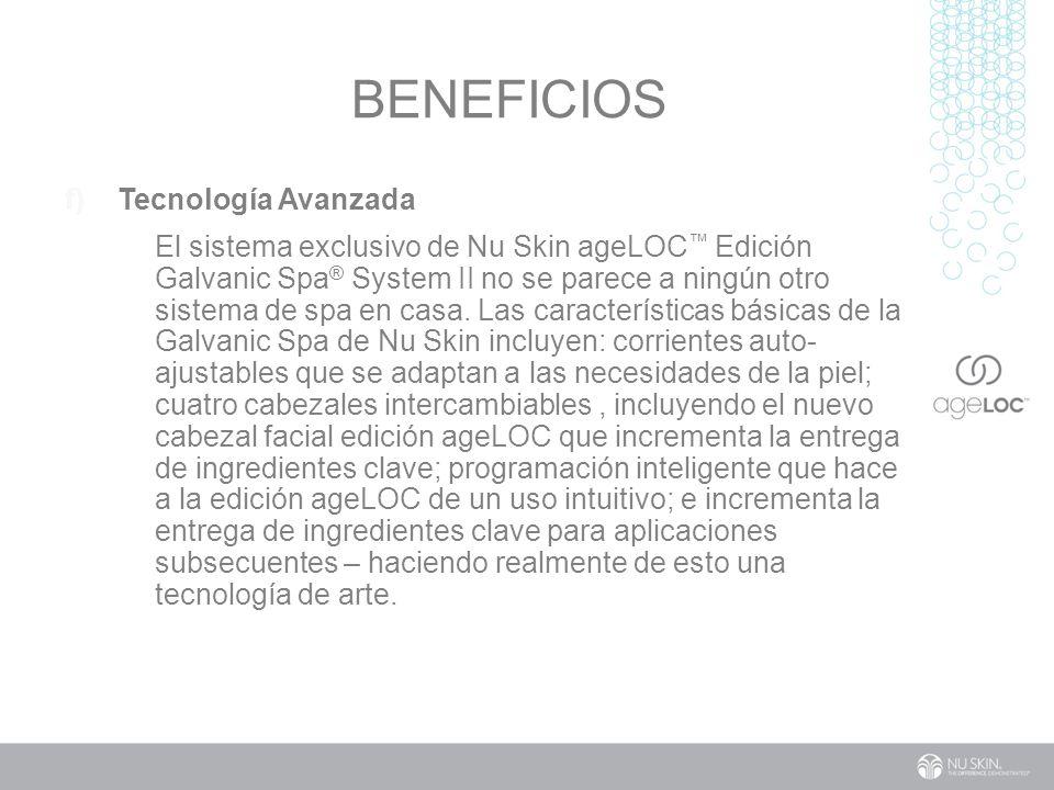 BENEFICIOS f) Tecnología Avanzada El sistema exclusivo de Nu Skin ageLOC Edición Galvanic Spa ® System II no se parece a ningún otro sistema de spa en casa.