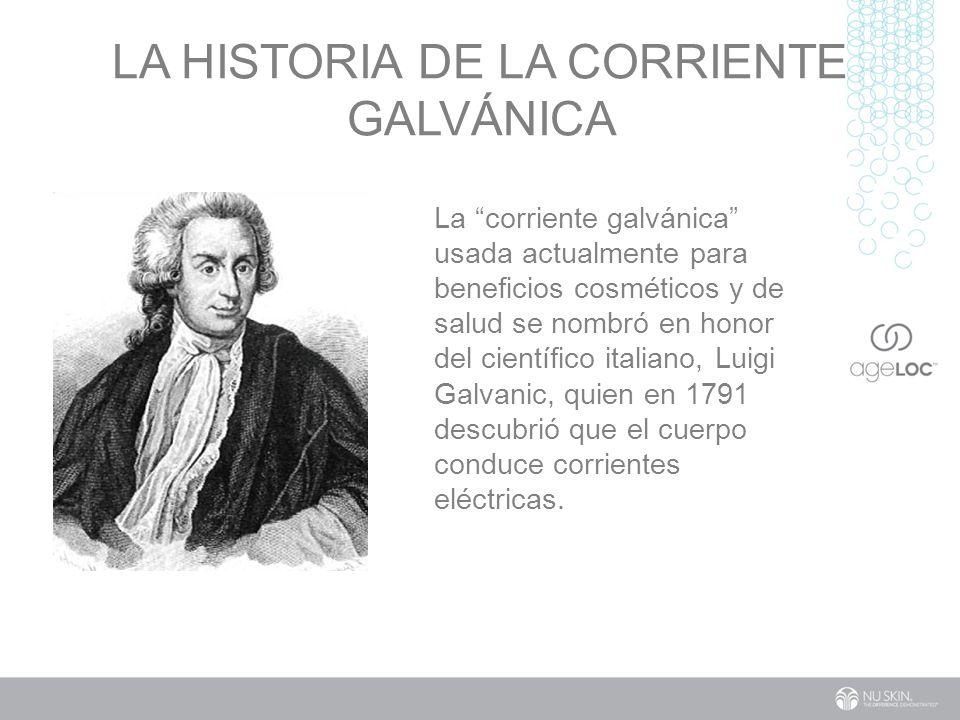 LA HISTORIA DE LA CORRIENTE GALVÁNICA La corriente galvánica usada actualmente para beneficios cosméticos y de salud se nombró en honor del científico italiano, Luigi Galvanic, quien en 1791 descubrió que el cuerpo conduce corrientes eléctricas.