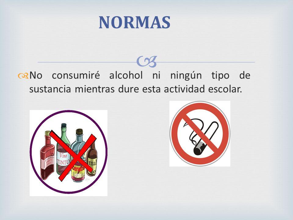 No consumiré alcohol ni ningún tipo de sustancia mientras dure esta actividad escolar. NORMAS