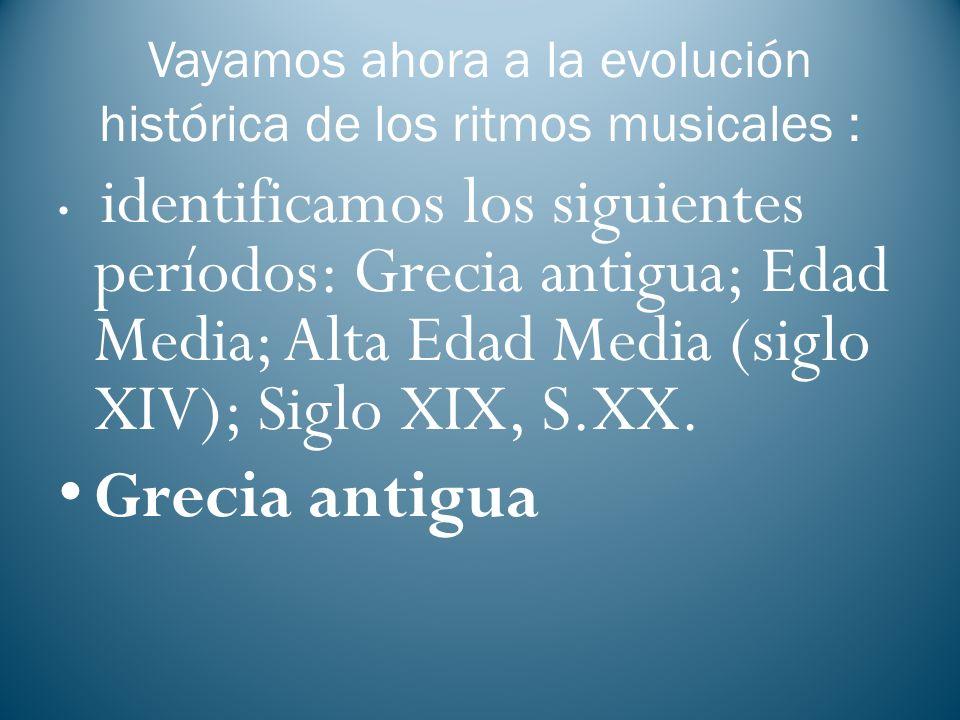 Vayamos ahora a la evolución histórica de los ritmos musicales : identificamos los siguientes períodos: Grecia antigua; Edad Media; Alta Edad Media (s