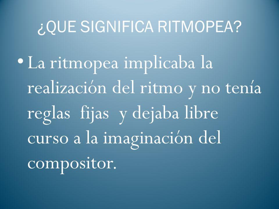 ¿QUE SIGNIFICA RITMOPEA? La ritmopea implicaba la realización del ritmo y no tenía reglas fijas y dejaba libre curso a la imaginación del compositor.