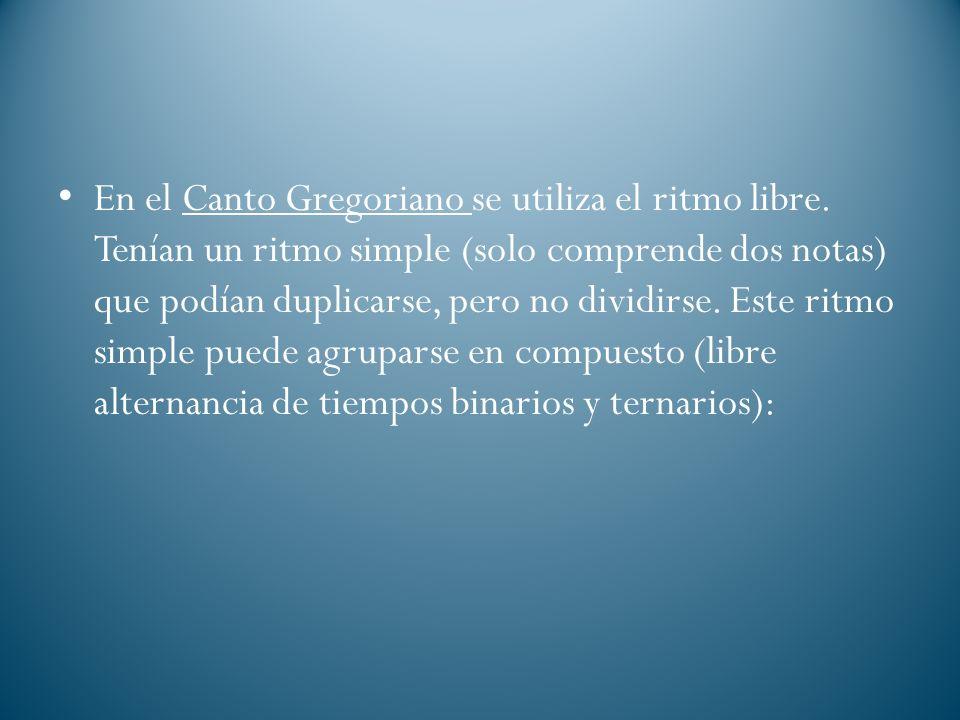 En el Canto Gregoriano se utiliza el ritmo libre. Tenían un ritmo simple (solo comprende dos notas) que podían duplicarse, pero no dividirse. Este rit