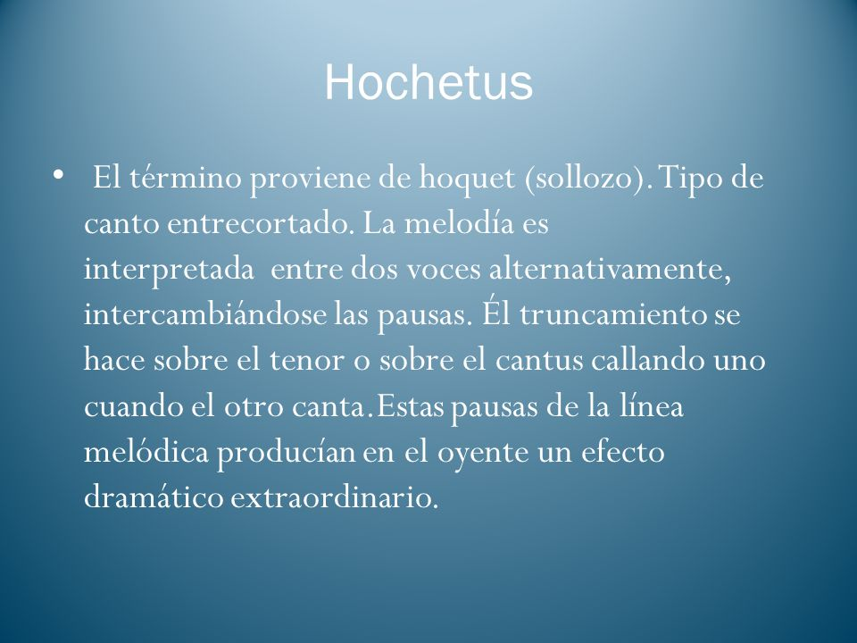 Hochetus El término proviene de hoquet (sollozo). Tipo de canto entrecortado. La melodía es interpretada entre dos voces alternativamente, intercambiá