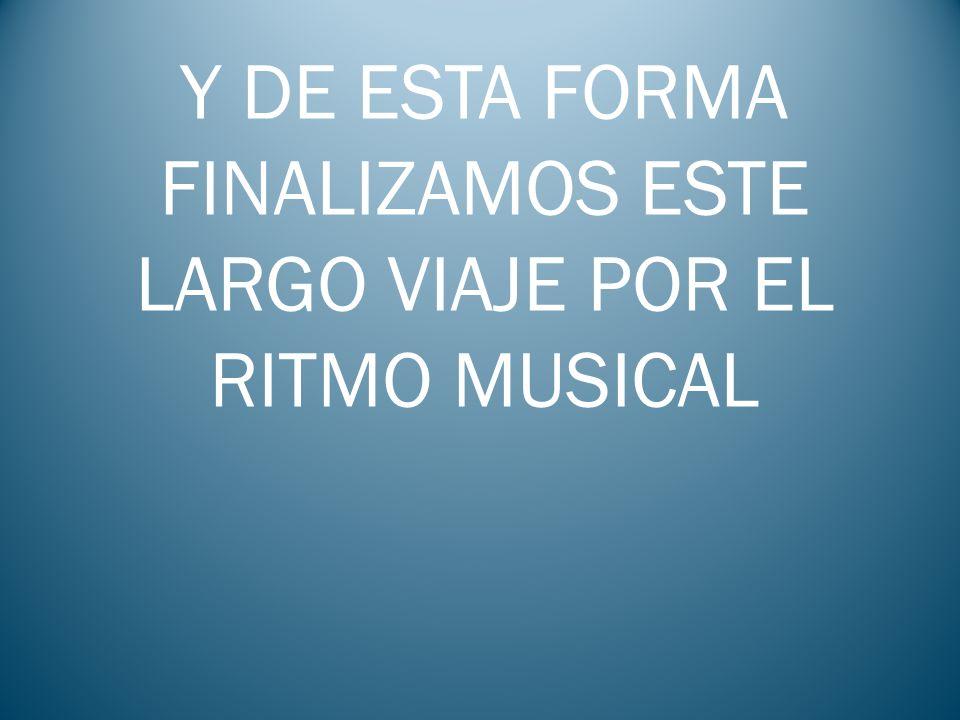 Y DE ESTA FORMA FINALIZAMOS ESTE LARGO VIAJE POR EL RITMO MUSICAL