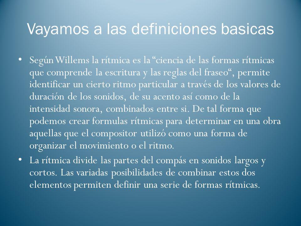 Vayamos a las definiciones basicas Según Willems la rítmica es la ciencia de las formas rítmicas que comprende la escritura y las reglas del fraseo, p